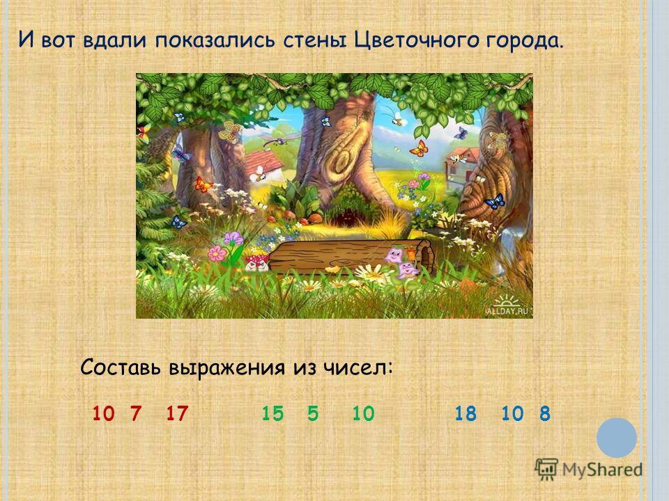 И вот вдали показались стены Цветочного города. Составь выражения из чисел: 10 7 17 15 5 10 18 10 8