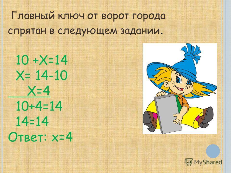 Главный ключ от ворот города спрятан в следующем задании. 10 +Х=14 Х= 14-10 Х=4 10+4=14 14=14 Ответ: х=4
