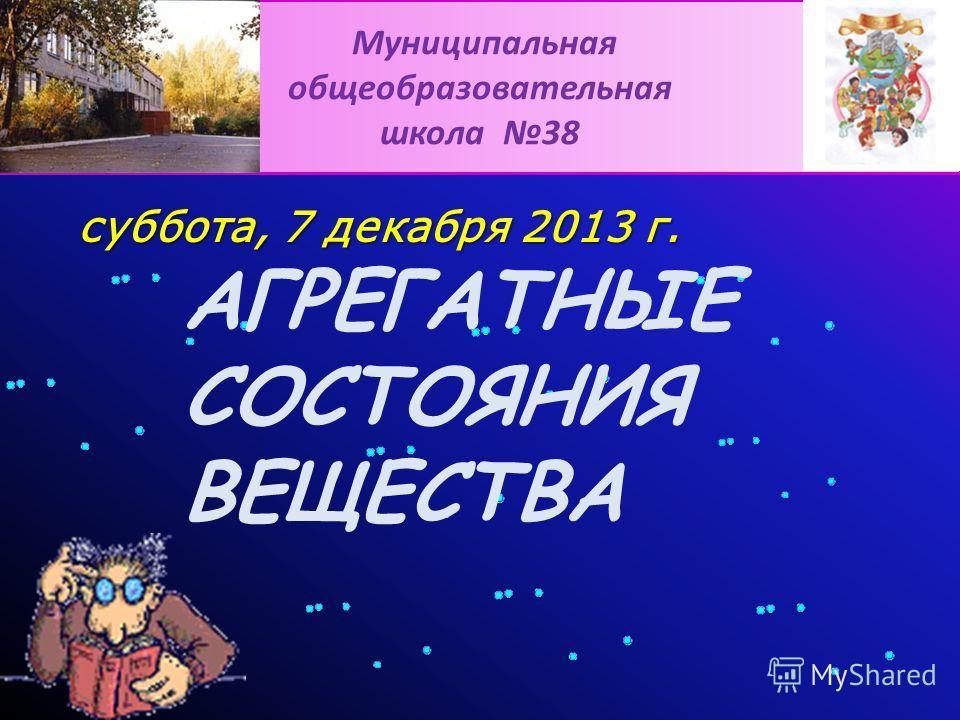 Муниципальная общеобразовательная школа 38 суббота, 7 декабря 2013 г.суббота, 7 декабря 2013 г.суббота, 7 декабря 2013 г.суббота, 7 декабря 2013 г.суббота, 7 декабря 2013 г. АГРЕГАТНЫЕ СОСТОЯНИЯ ВЕЩЕСТВА