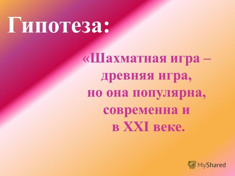 Гипотеза: «Шахматная игра – древняя игра, но она популярна, современна и в XXI веке.