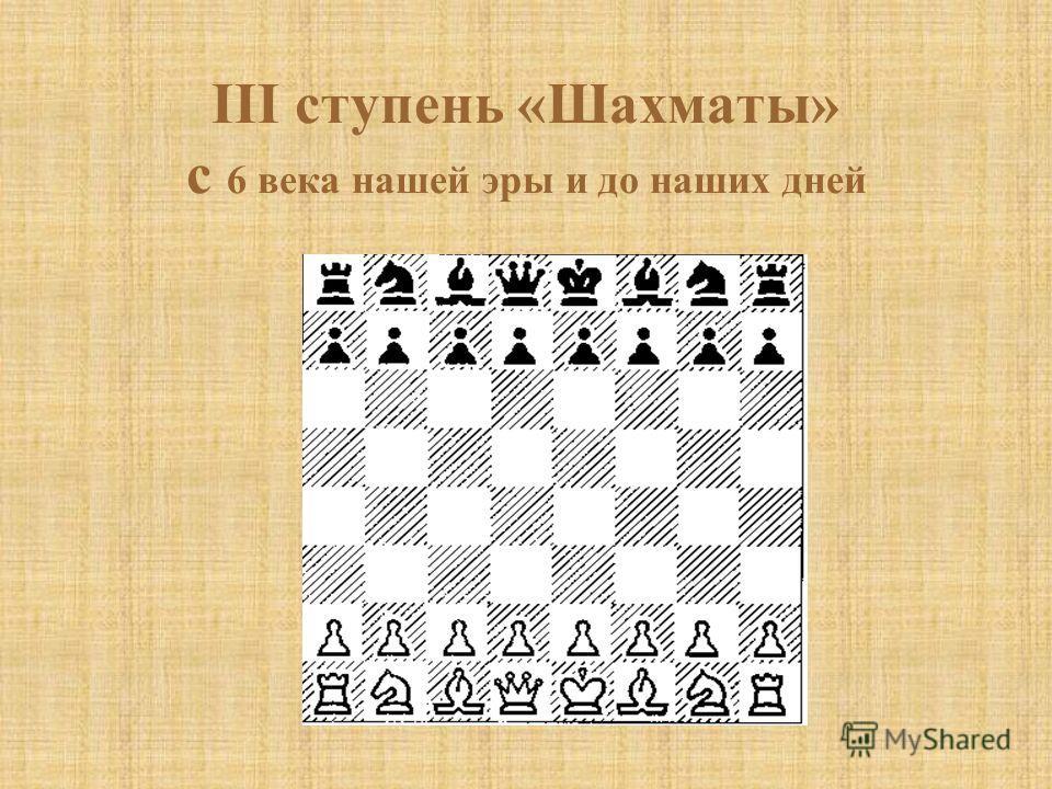 III ступень «Шахматы» с 6 века нашей эры и до наших дней