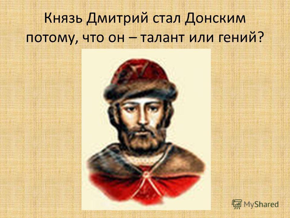 Князь Дмитрий стал Донским потому, что он – талант или гений?