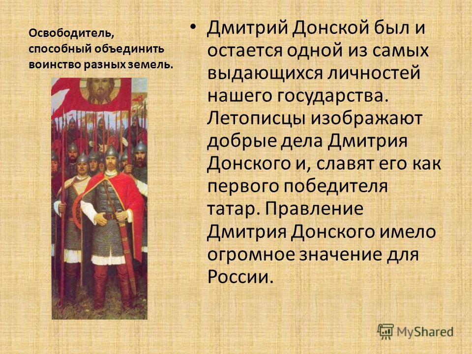 Освободитель, способный объединить воинство разных земель. Дмитрий Донской был и остается одной из самых выдающихся личностей нашего государства. Летописцы изображают добрые дела Дмитрия Донского и, славят его как первого победителя татар. Правление