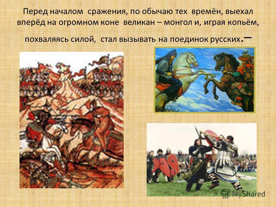 Перед началом сражения, по обычаю тех времён, выехал вперёд на огромном коне великан – монгол и, играя копьём, похваляясь силой, стал вызывать на поединок русских.–