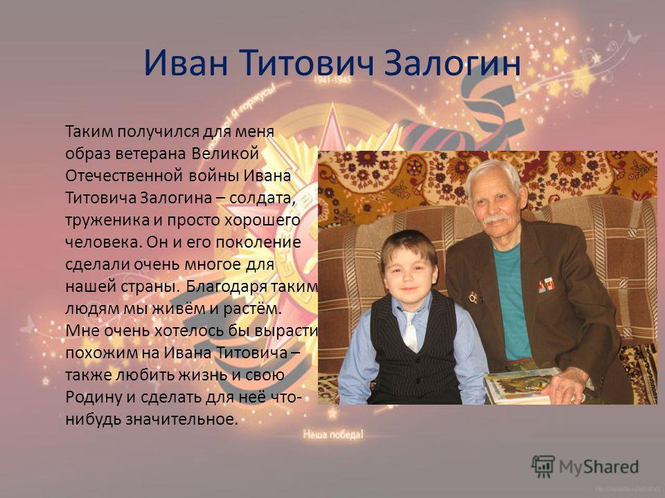 Иван Титович Залогин Таким получился для меня образ ветерана Великой Отечественной войны Ивана Титовича Залогина – солдата, труженика и просто хорошего человека. Он и его поколение сделали очень многое для нашей страны. Благодаря таким людям мы живём