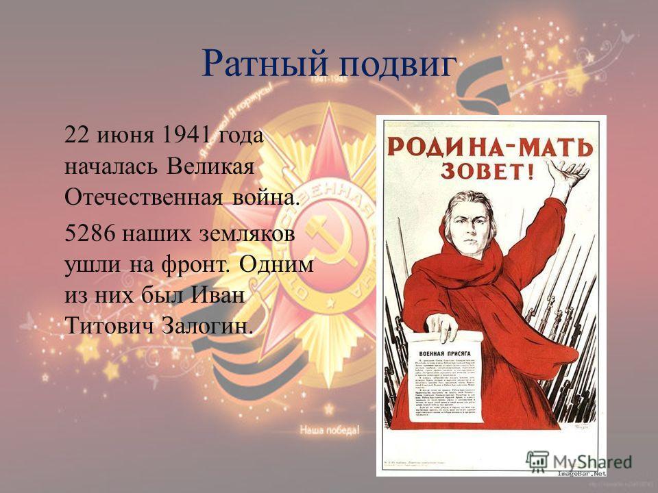 Ратный подвиг 22 июня 1941 года началась Великая Отечественная война. 5286 наших земляков ушли на фронт. Одним из них был Иван Титович Залогин.