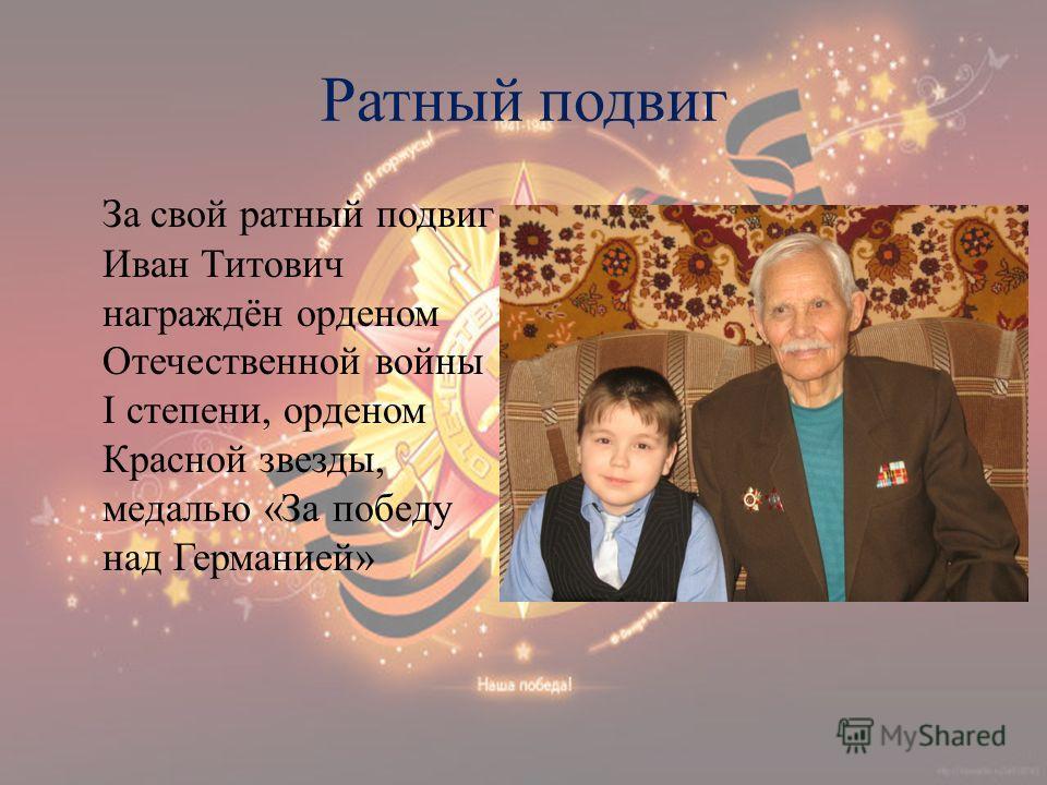 Ратный подвиг За свой ратный подвиг Иван Титович награждён орденом Отечественной войны I степени, орденом Красной звезды, медалью «За победу над Германией»