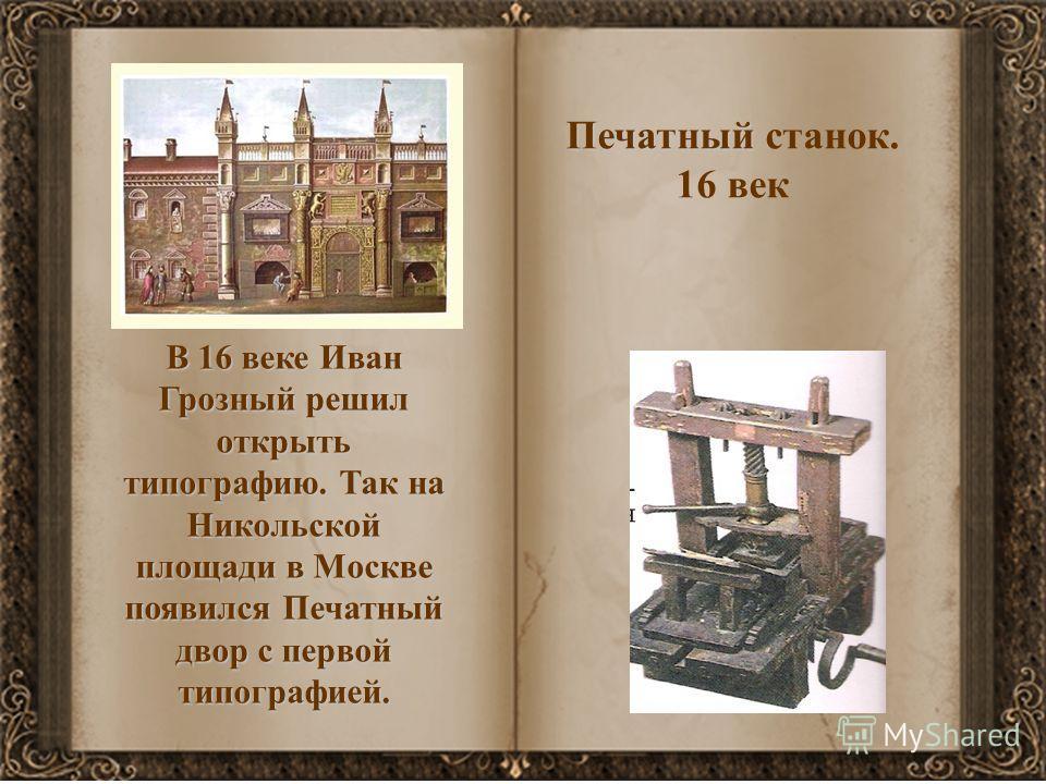 В 16 веке Иван Грозный решил открыть типографию. Так на Никольской площади в Москве появился Печатный двор с первой типографией. Печатный станок. 16 век