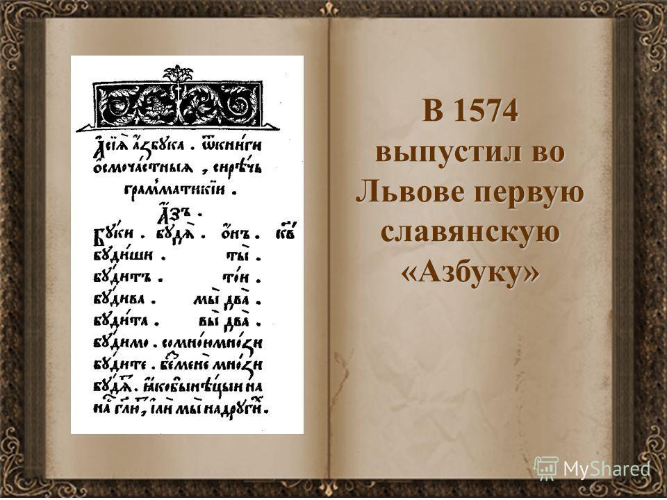 В 1574 выпустил во Львове первую славянскую «Азбуку»