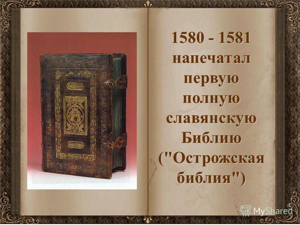 1580 - 1581 напечатал первую полную славянскую Библию (Острожская библия)
