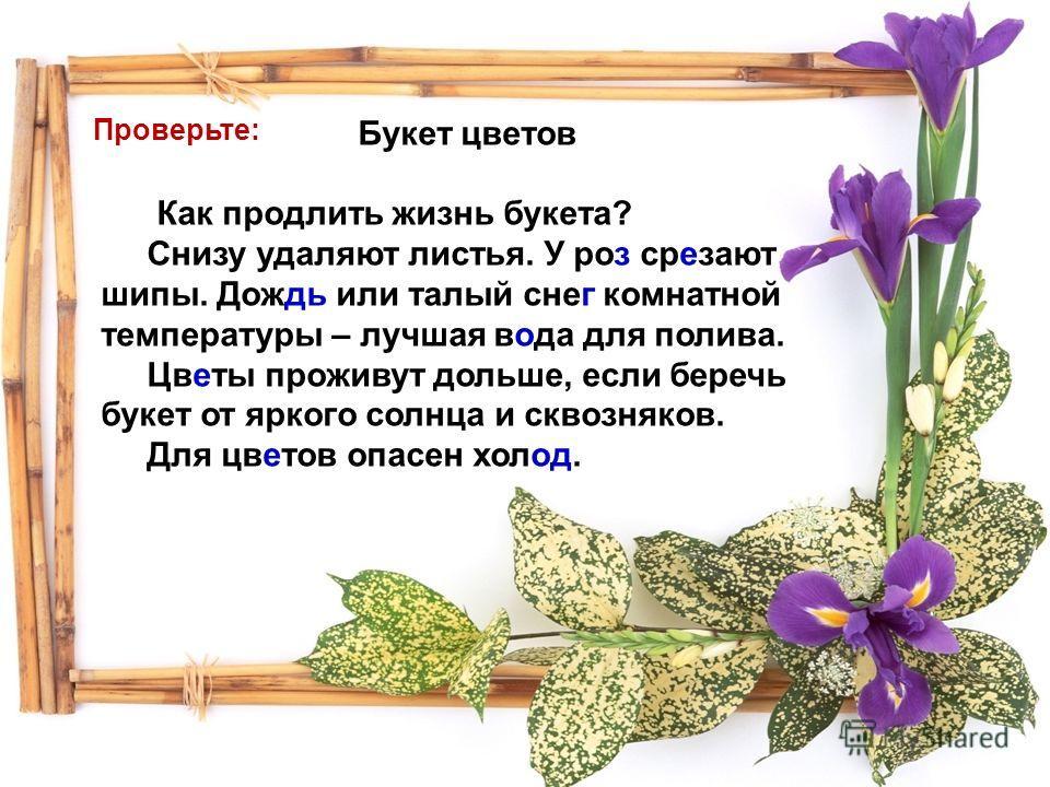 Букет цветов Как продлить жизнь букета? Снизу удаляют листья. У роз срезают шипы. Дождь или талый снег комнатной температуры – лучшая вода для полива. Цветы проживут дольше, если беречь букет от яркого солнца и сквозняков. Для цветов опасен холод. Пр