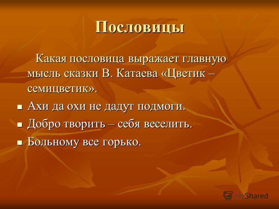 Пословицы Какая пословица выражает главную мысль сказки В. Катаева «Цветик – семицветик». Какая пословица выражает главную мысль сказки В. Катаева «Цветик – семицветик». Ахи да охи не дадут подмоги. Ахи да охи не дадут подмоги. Добро творить – себя в