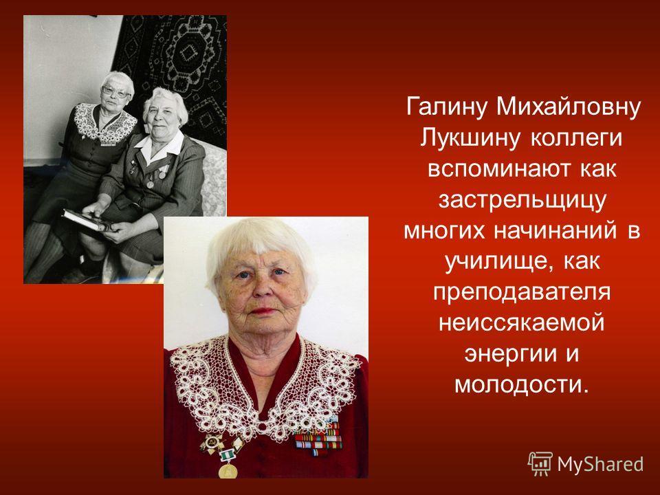 Галину Михайловну Лукшину коллеги вспоминают как застрельщицу многих начинаний в училище, как преподавателя неиссякаемой энергии и молодости.