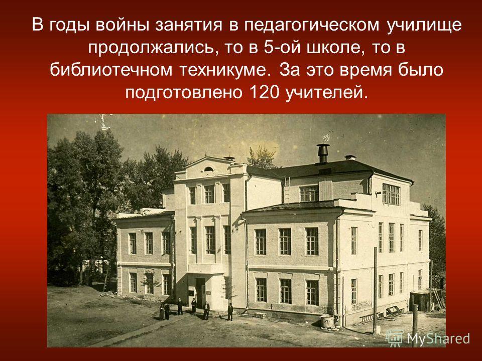 В годы войны занятия в педагогическом училище продолжались, то в 5-ой школе, то в библиотечном техникуме. За это время было подготовлено 120 учителей.