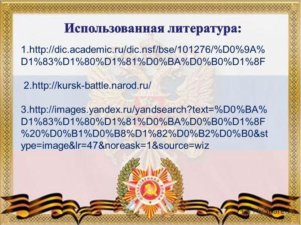 5 1.http://dic.academic.ru/dic.nsf/bse/101276/%D0%9A% D1%83%D1%80%D1%81%D0%BA%D0%B0%D1%8F 2.http://kursk-battle.narod.ru/ 3.http://images.yandex.ru/yandsearch?text=%D0%BA% D1%83%D1%80%D1%81%D0%BA%D0%B0%D1%8F %20%D0%B1%D0%B8%D1%82%D0%B2%D0%B0&st ype=i
