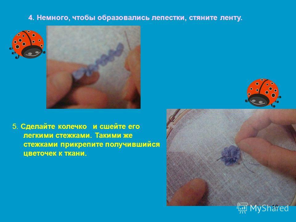 4. Немного, чтобы образовались лепестки, стяните ленту. 5. Сделайте колечко и сшейте его легкими стежками. Такими же стежками прикрепите получившийся цветочек к ткани. 10