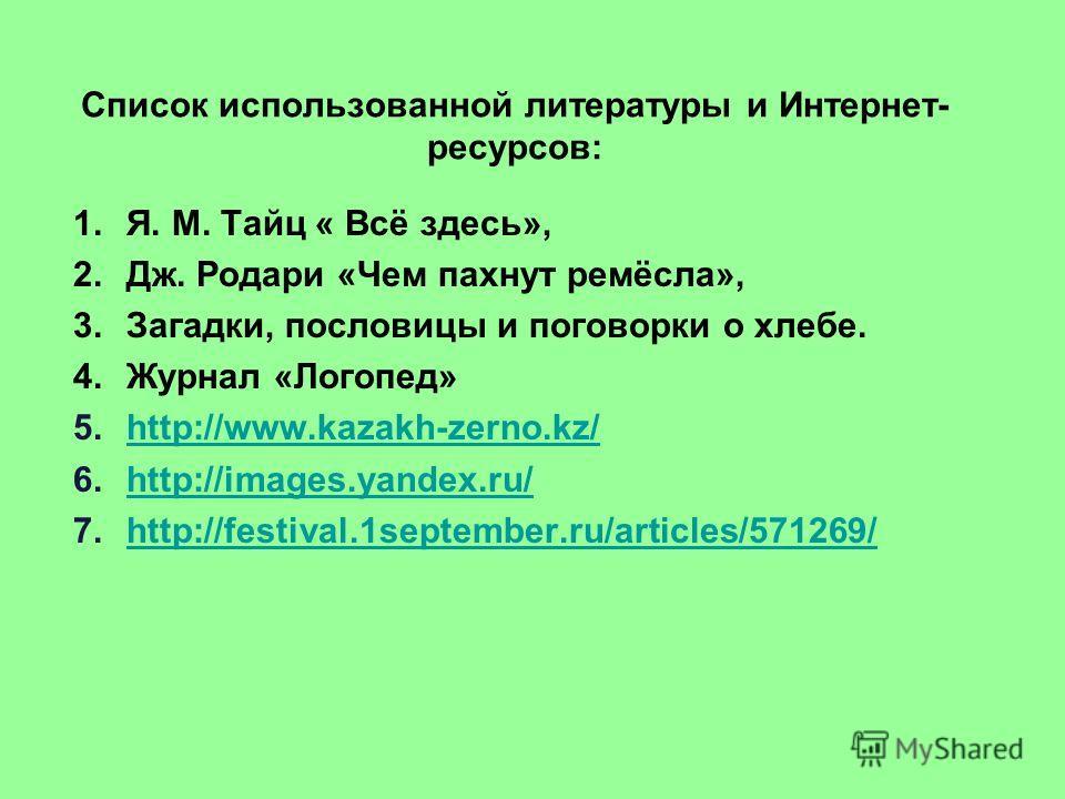 Список использованной литературы и Интернет- ресурсов: 1.Я. М. Тайц « Всё здесь», 2.Дж. Родари «Чем пахнут ремёсла», 3.Загадки, пословицы и поговорки о хлебе. 4.Журнал «Логопед» 5.http://www.kazakh-zerno.kz/http://www.kazakh-zerno.kz/ 6.http://images