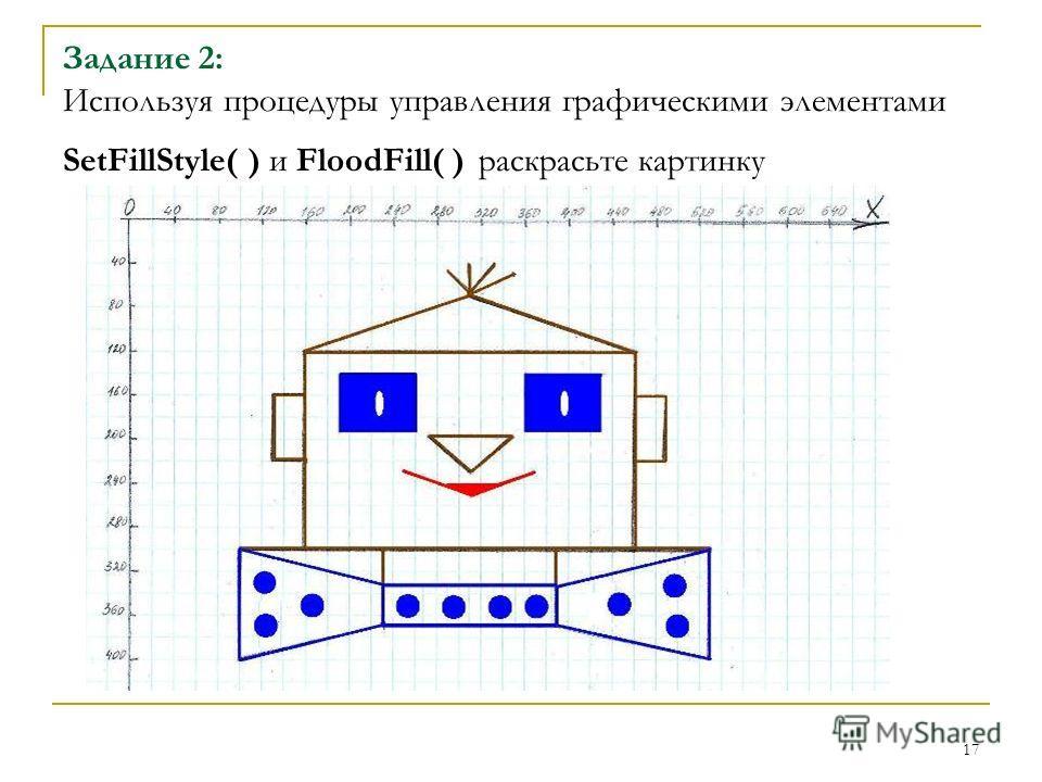 17 Задание 2: Используя процедуры управления графическими элементами SetFillStyle( ) и FloodFill( ) раскрасьте картинку