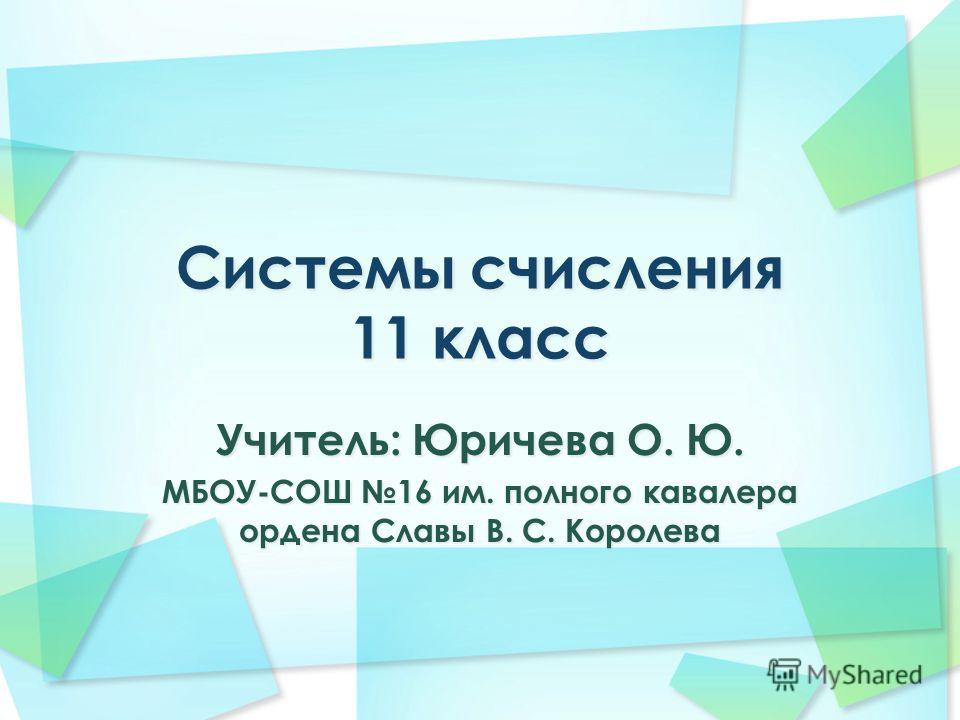 Учитель: Юричева О. Ю. МБОУ-СОШ 16 им. полного кавалера ордена Славы В. С. Королева