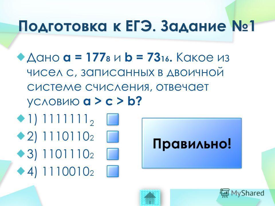 Дано a = 177 8 и b = 73 16. Какое из чисел c, записанных в двоичной системе счисления, отвечает условию a > c > b? 1) 1111111 2 2) 1110110 2 3) 1101110 2 4) 1110010 2