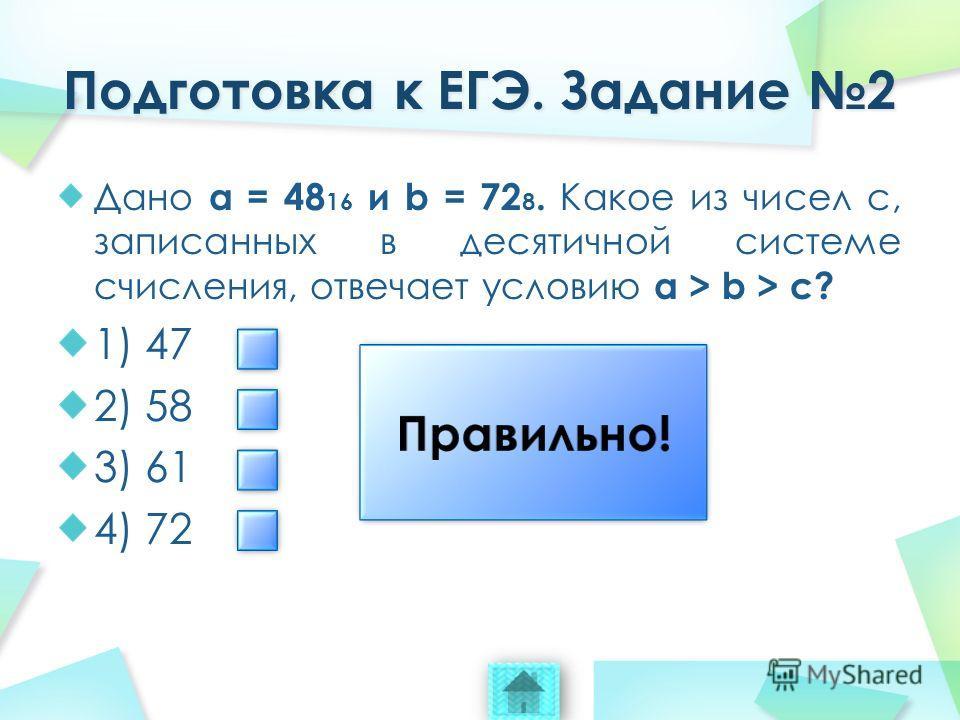 Дано a = 48 16 и b = 72 8. Какое из чисел c, записанных в десятичной системе счисления, отвечает условию a > b > c? 1) 47 2) 58 3) 61 4) 72