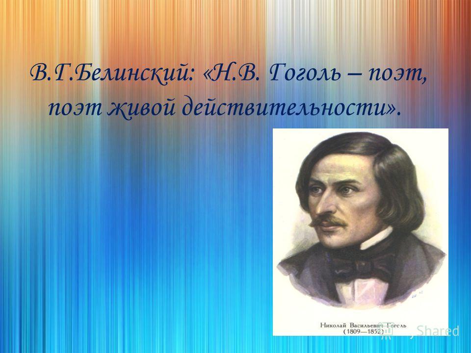 В.Г.Белинский: «Н.В. Гоголь – поэт, поэт живой действительности».