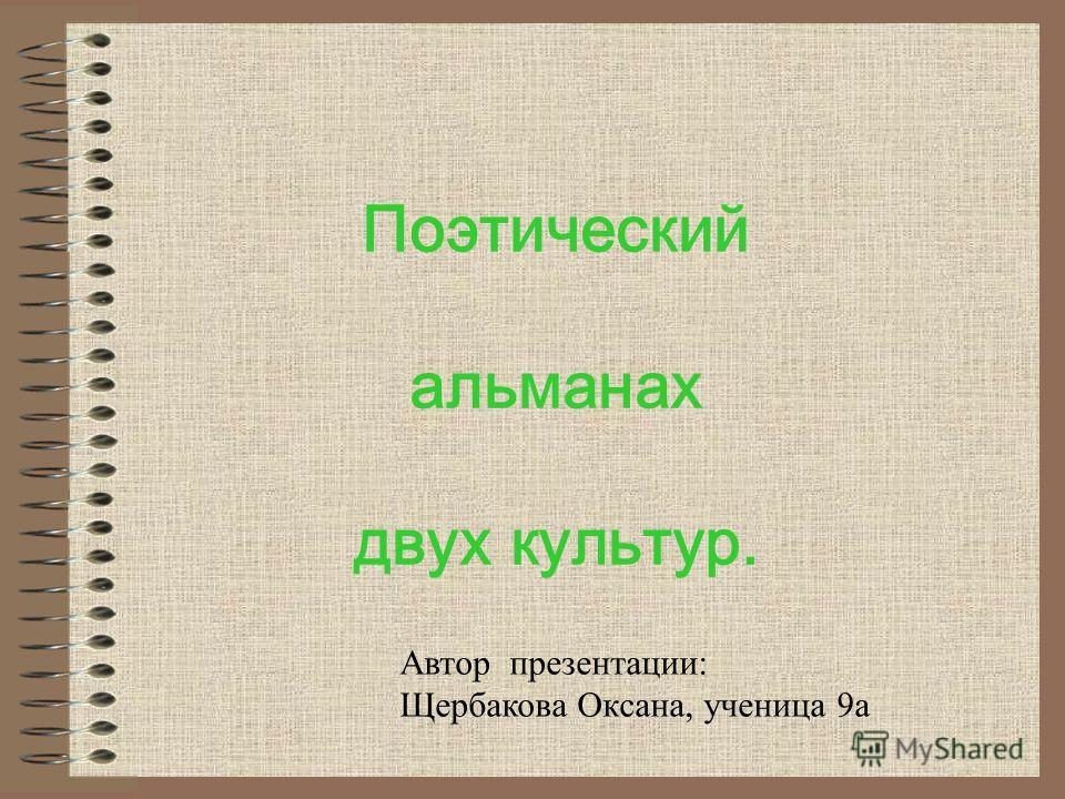 Поэтический альманах двух культур. Автор презентации: Щербакова Оксана, ученица 9а