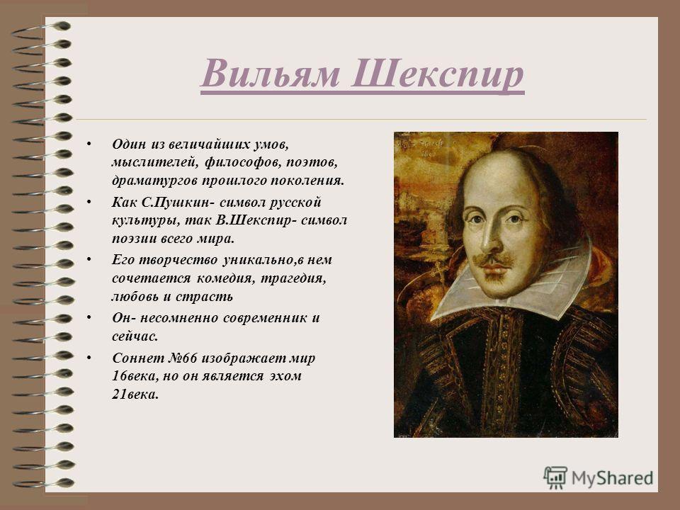 Вильям Шекспир Один из величайших умов, мыслителей, философов, поэтов, драматургов прошлого поколения. Как С.Пушкин- символ русской культуры, так В.Шекспир- символ поэзии всего мира. Его творчество уникально,в нем сочетается комедия, трагедия, любовь