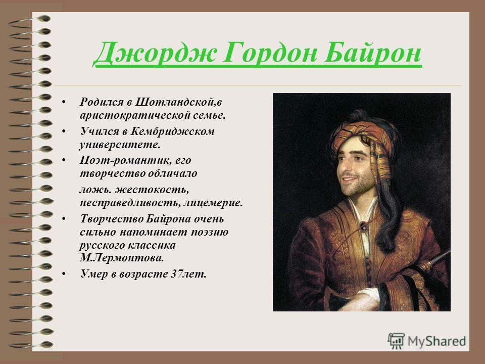 Джордж Гордон Байрон Родился в Шотландской,в аристократической семье. Учился в Кембриджском университете. Поэт-романтик, его творчество обличало ложь. жестокость, несправедливость, лицемерие. Творчество Байрона очень сильно напоминает поэзию русского