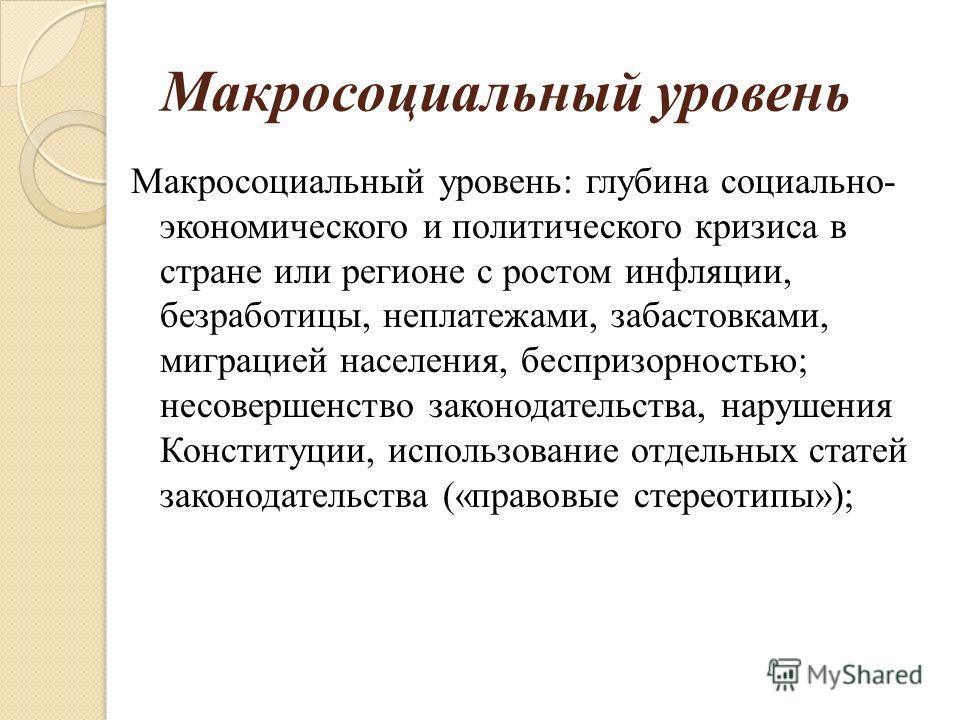 Макросоциальный уровень Макросоциальный уровень: глубина социально- экономического и политического кризиса в стране или регионе с ростом инфляции, безработицы, неплатежами, забастовками, миграцией населения, беспризорностью; несовершенство законодате