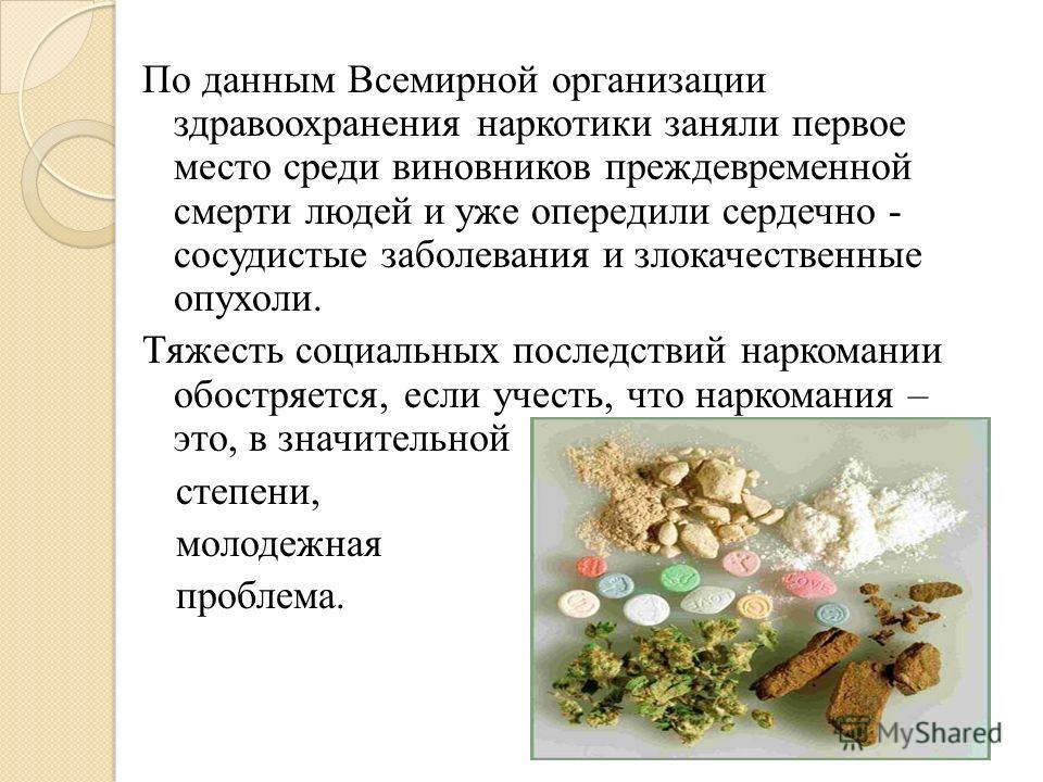 По данным Всемирной организации здравоохранения наркотики заняли первое место среди виновников преждевременной смерти людей и уже опередили сердечно - сосудистые заболевания и злокачественные опухоли. Тяжесть социальных последствий наркомании обостря
