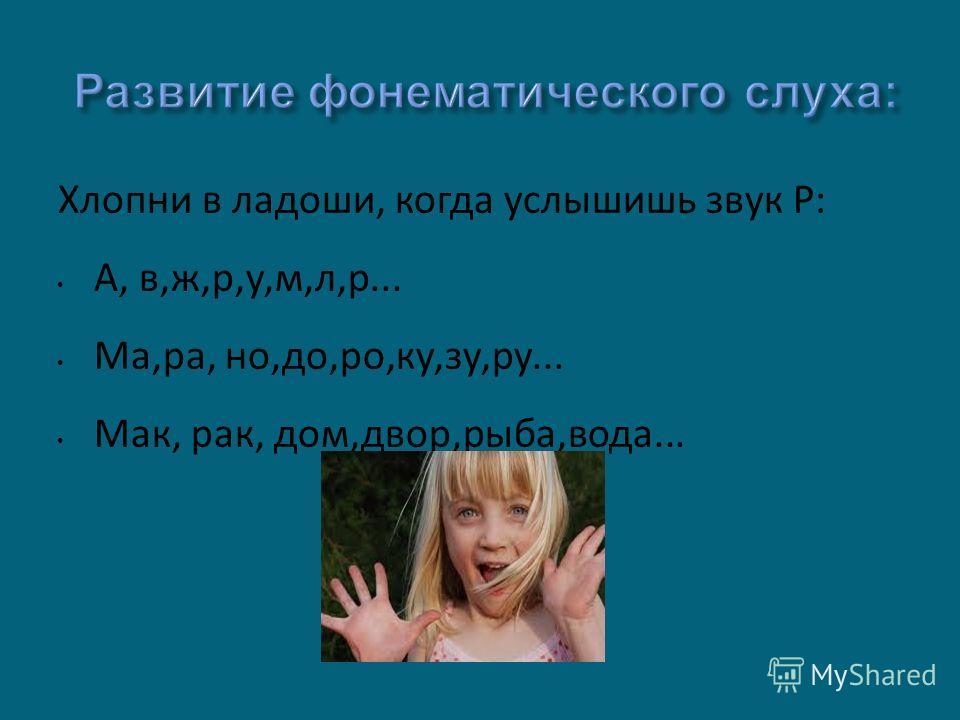 Хлопни в ладоши, когда услышишь звук Р: А, в,ж,р,у,м,л,р... Ма,ра, но,до,ро,ку,зу,ру... Мак, рак, дом,двор,рыба,вода...