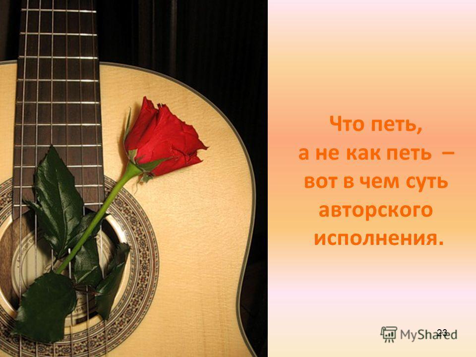 Что петь, а не как петь – вот в чем суть авторского исполнения. 23