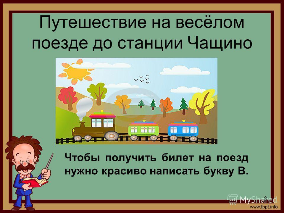 Путешествие на весёлом поезде до станции Чащино Чтобы получить билет на поезд нужно красиво написать букву В. 3