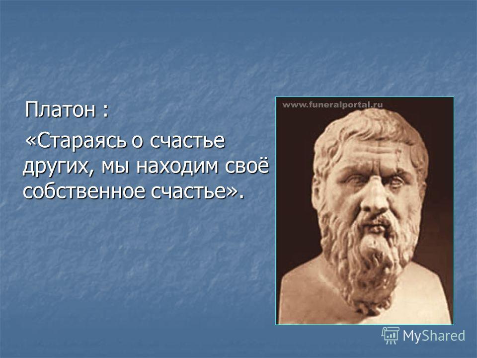 Платон : Платон : «Стараясь о счастье других, мы находим своё собственное счастье». «Стараясь о счастье других, мы находим своё собственное счастье».