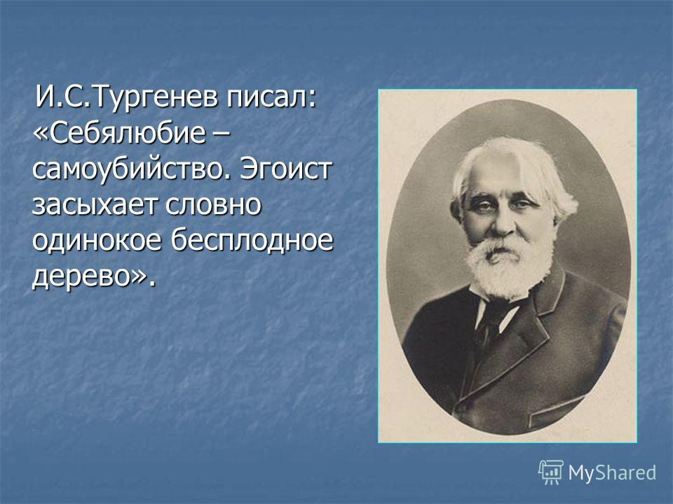 И.С.Тургенев писал: «Себялюбие – самоубийство. Эгоист засыхает словно одинокое бесплодное дерево». И.С.Тургенев писал: «Себялюбие – самоубийство. Эгоист засыхает словно одинокое бесплодное дерево».