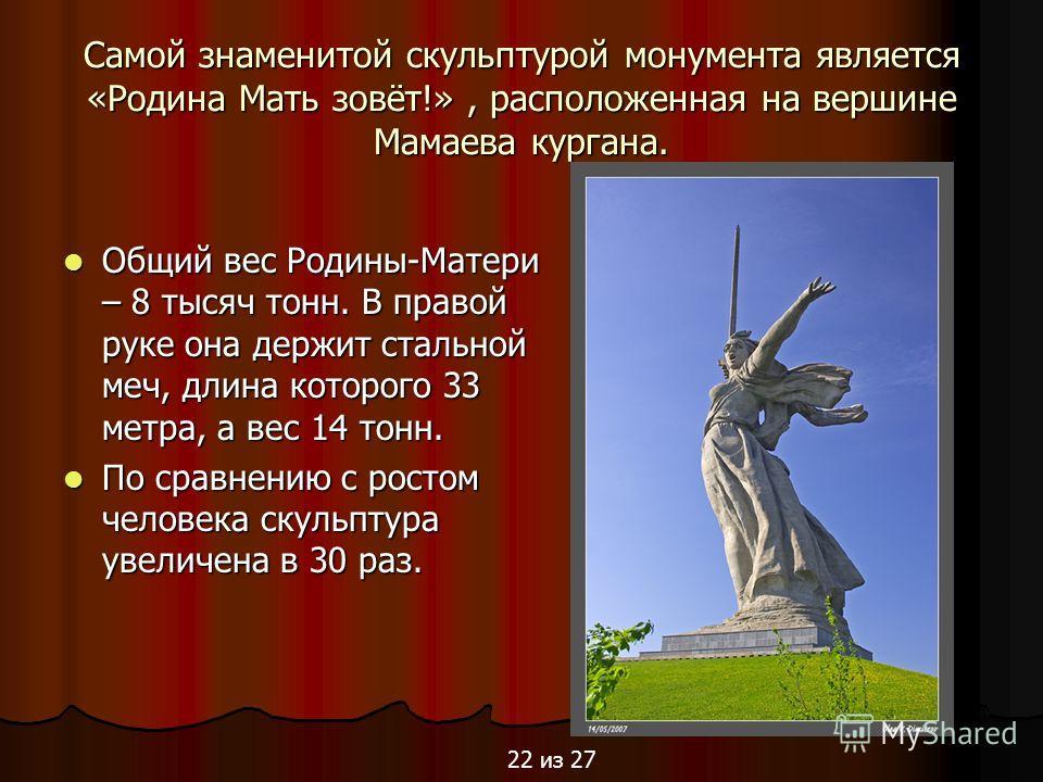 Самой знаменитой скульптурой монумента является «Родина Мать зовёт!», расположенная на вершине Мамаева кургана. Общий вес Родины-Матери – 8 тысяч тонн. В правой руке она держит стальной меч, длина которого 33 метра, а вес 14 тонн. Общий вес Родины-Ма