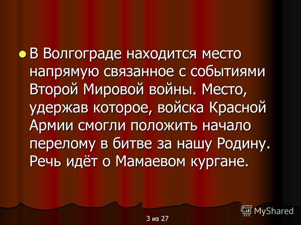 В Волгограде находится место напрямую связанное с событиями Второй Мировой войны. Место, удержав которое, войска Красной Армии смогли положить начало перелому в битве за нашу Родину. Речь идёт о Мамаевом кургане. В Волгограде находится место напрямую
