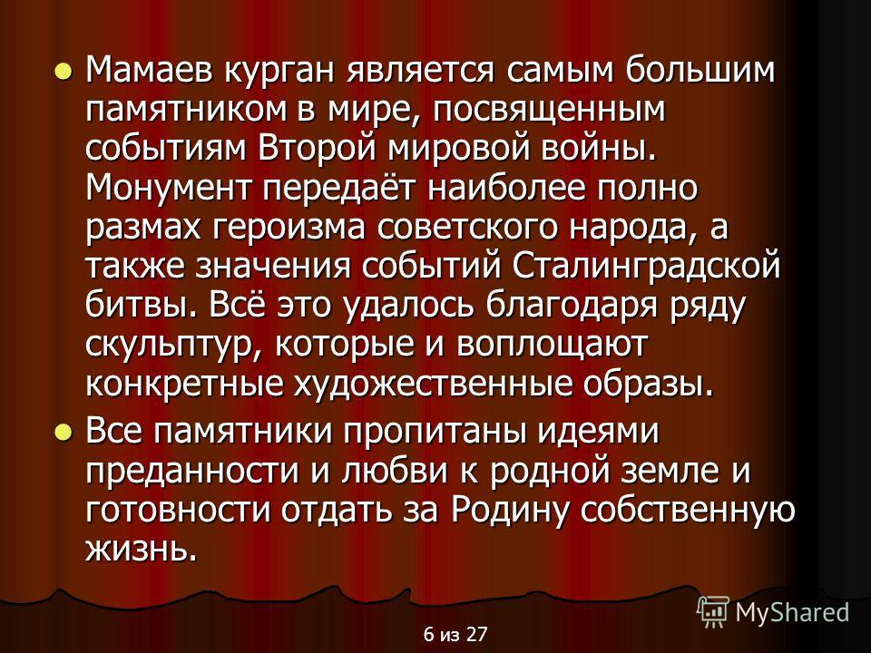 Мамаев курган является самым большим памятником в мире, посвященным событиям Второй мировой войны. Монумент передаёт наиболее полно размах героизма советского народа, а также значения событий Сталинградской битвы. Всё это удалось благодаря ряду скуль