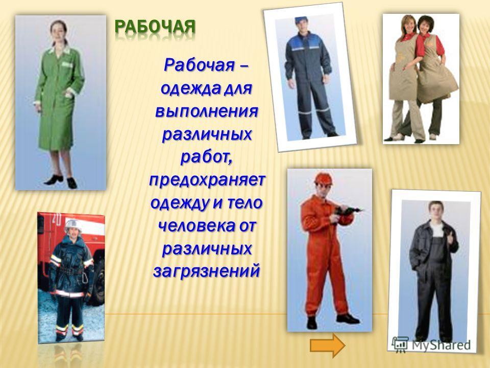 Рабочая – одежда для выполнения различных работ, предохраняет одежду и тело человека от различных загрязнений