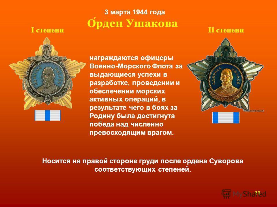 Орден Ушакова 3 марта 1944 года Ι степениΙΙ степени награждаются офицеры Военно-Морского Флота за выдающиеся успехи в разработке, проведении и обеспечении морских активных операций, в результате чего в боях за Родину была достигнута победа над числен