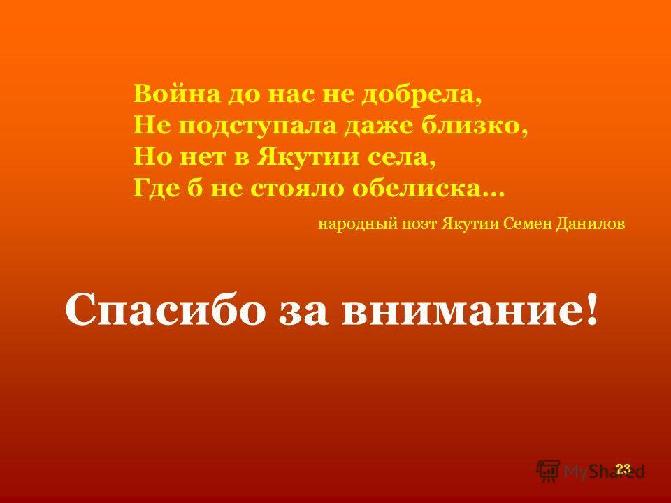 Спасибо за внимание! 23 Война до нас не добрела, Не подступала даже близко, Но нет в Якутии села, Где б не стояло обелиска… народный поэт Якутии Семен Данилов
