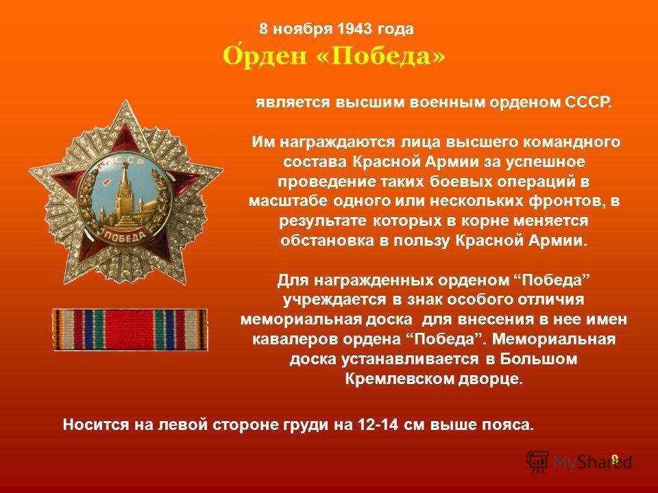 Орден «Победа» 8 ноября 1943 года является высшим военным орденом СССР. Им награждаются лица высшего командного состава Красной Армии за успешное проведение таких боевых операций в масштабе одного или нескольких фронтов, в результате которых в корне