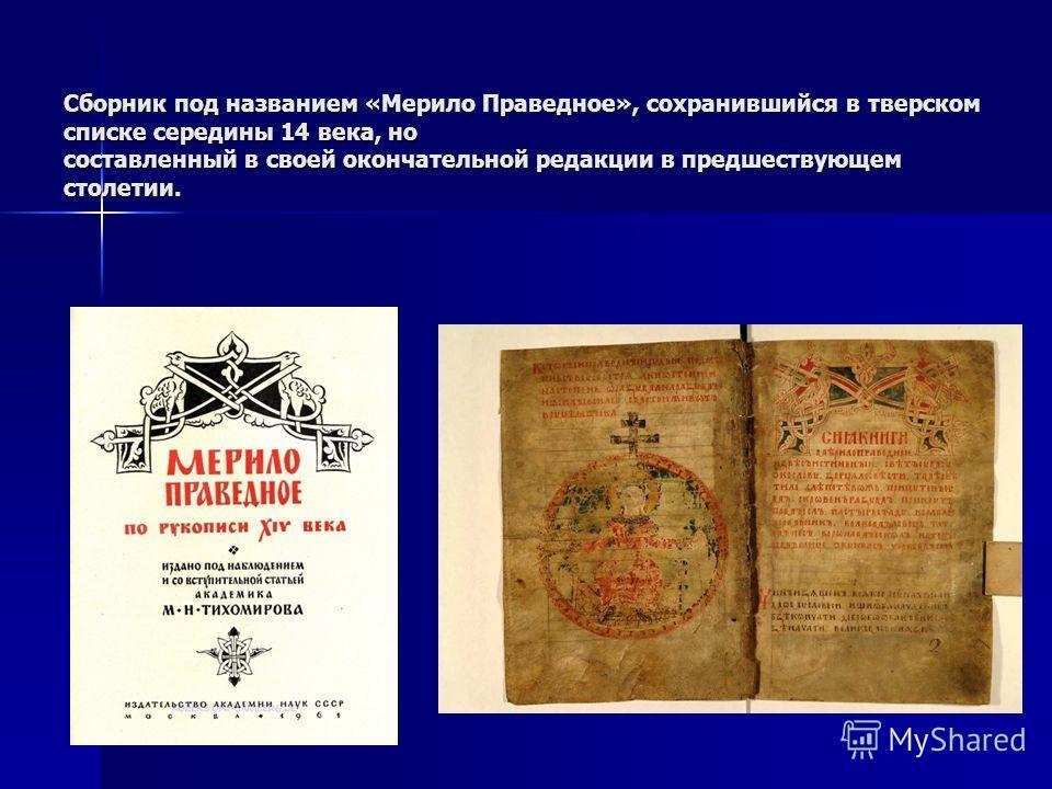 Сборник под названием «Мерило Праведное», сохранившийся в тверском списке середины 14 века, но составленный в своей окончательной редакции в предшествующем столетии.