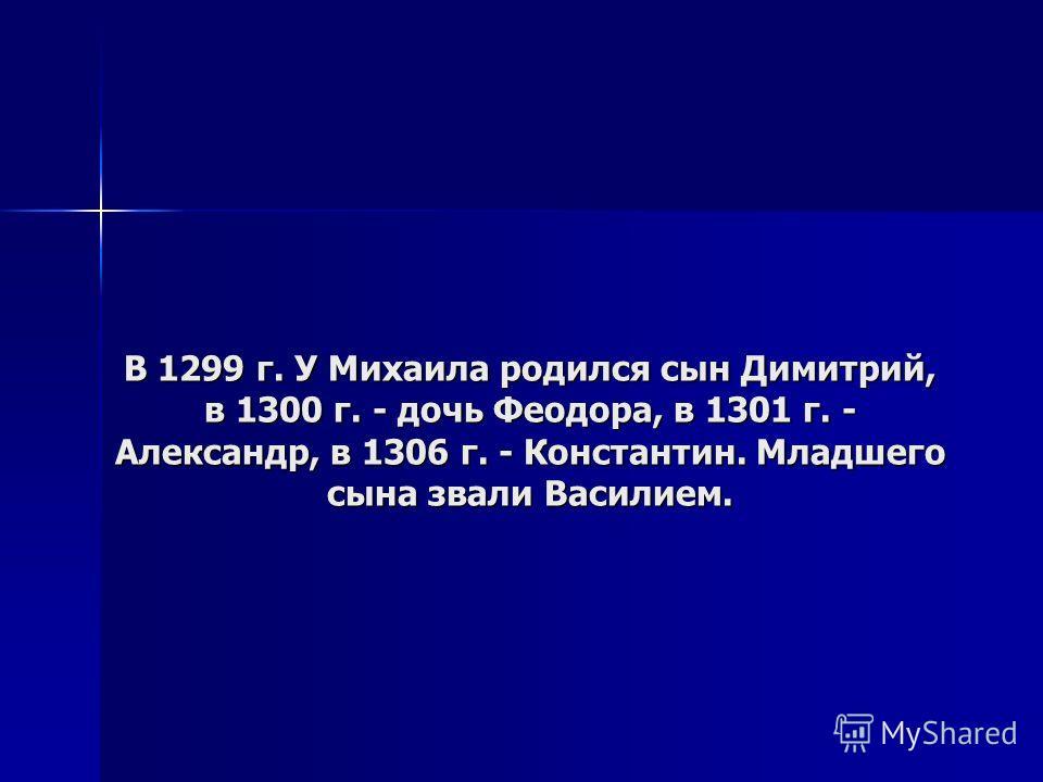В 1299 г. У Михаила родился сын Димитрий, в 1300 г. - дочь Феодора, в 1301 г. - Александр, в 1306 г. - Константин. Младшего сына звали Василием.