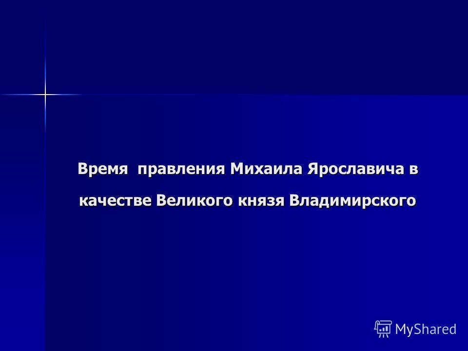 Время правления Михаила Ярославича в качестве Великого князя Владимирского