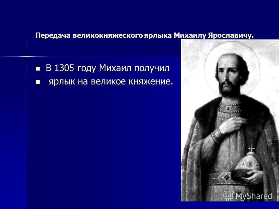 Передача великокняжеского ярлыка Михаилу Ярославичу. В 1305 году Михаил получил В 1305 году Михаил получил ярлык на великое княжение. ярлык на великое княжение.
