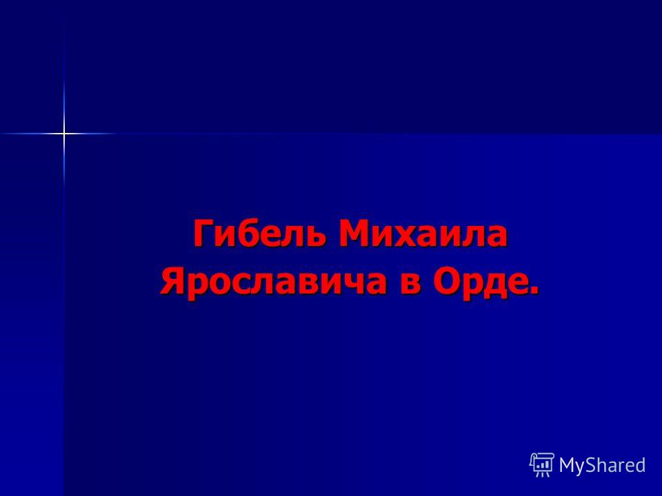 Гибель Михаила Ярославича в Орде.