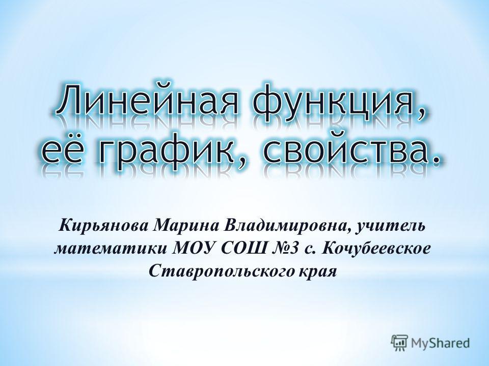 Кирьянова Марина Владимировна, учитель математики МОУ СОШ 3 с. Кочубеевское Ставропольского края