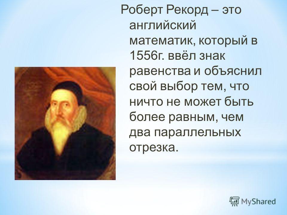 Роберт Рекорд – это английский математик, который в 1556г. ввёл знак равенства и объяснил свой выбор тем, что ничто не может быть более равным, чем два параллельных отрезка.